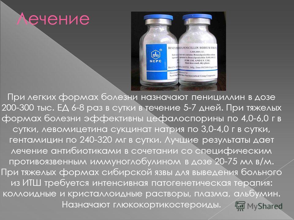 Лечение При легких формах болезни назначают пенициллин в дозе 200-300 тыс. ЕД 6-8 раз в сутки в течение 5-7 дней. При тяжелых формах болезни эффективны цефалоспорины по 4,0-6,0 г в сутки, левомицетина сукцинат натрия по 3,0-4,0 г в сутки, гентамицин