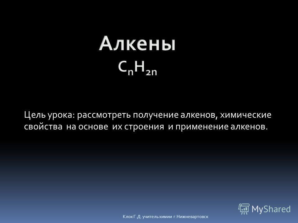 Клок Г.Д. учитель химии г.Нижневартовск Цель урока: рассмотреть получение алкенов, химические свойства на основе их строения и применение алкенов.