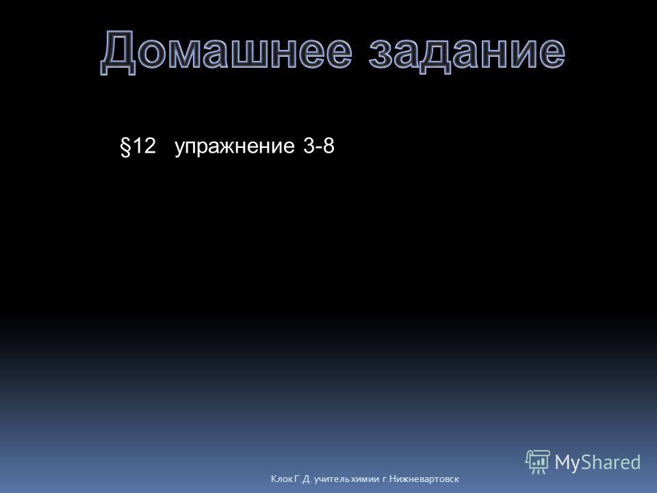 Клок Г.Д. учитель химии г.Нижневартовск §12 упражнение 3-8