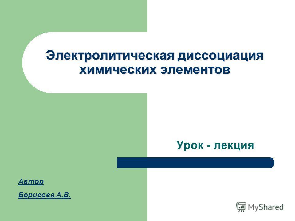 Электролитическая диссоциация химических элементов Урок - лекция Автор Борисова А.В.