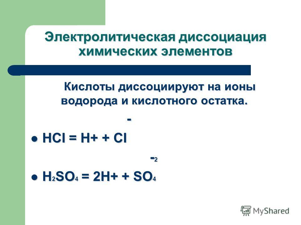 Электролитическая диссоциация химических элементов Кислоты диссоциируют на ионы водорода и кислотного остатка. - HCI = Н+ + CI HCI = Н+ + CI - 2 - 2 H 2 SO 4 = 2H+ + SO 4 H 2 SO 4 = 2H+ + SO 4