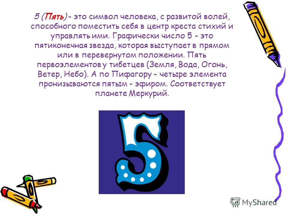 5 (Пять) - это символ человека, с развитой волей, способного поместить себя в центр креста стихий и управлять ими. Графически число 5 - это пятиконечная звезда, которая выступает в прямом или в перевернутом положении. Пять первоэлементов у тибетцев (