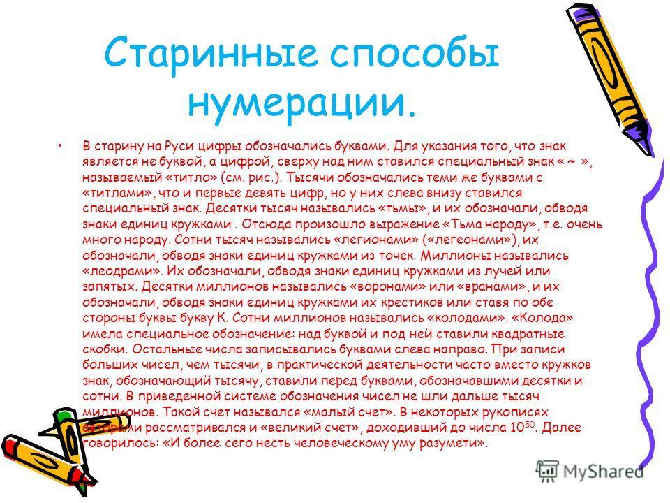 Старинные способы нумерации. В старину на Руси цифры обозначались буквами. Для указания того, что знак является не буквой, а цифрой, сверху над ним ставился специальный знак « ~ », называемый «титло» (см. рис.). Тысячи обозначались теми же буквами с