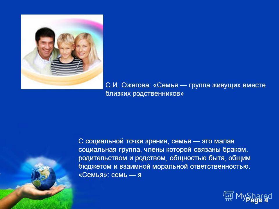Free Powerpoint Templates Page 4 С.И. Ожегова: «Семья группа живущих вместе близких родственников» С социальной точки зрения, семья это малая социальная группа, члены которой связаны браком, родительством и родством, общностью быта, общим бюджетом и