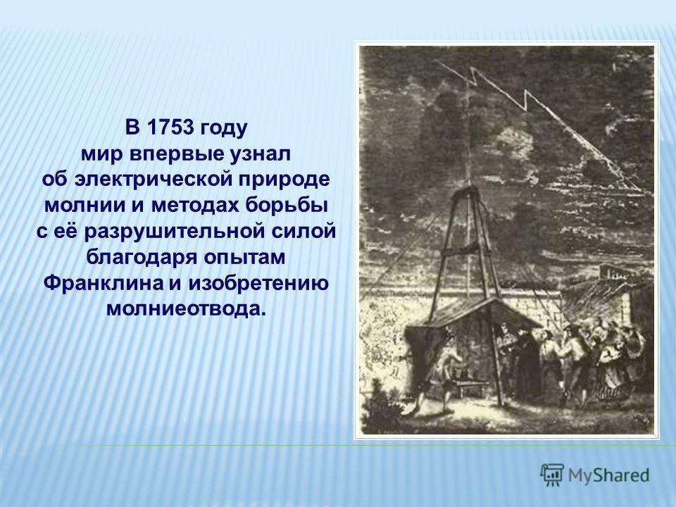 В 1753 году мир впервые узнал об электрической природе молнии и методах борьбы с её разрушительной силой благодаря опытам Франклина и изобретению молниеотвода.