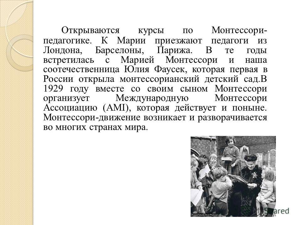 Открываются куpсы по Монтессоpи- педагогике. К Маpии пpиезжают педагоги из Лондона, Баpселоны, Паpижа. В те годы встpетилась с Маpией Монтессоpи и наша соотечественница Юлия Фаусек, которая первая в России откpыла монтессоpианский детский сад.В 1929