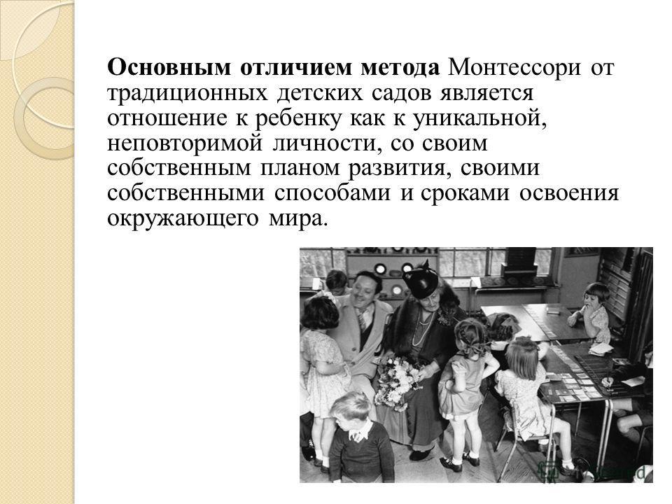 Основным отличием метода Монтессори от традиционных детских садов является отношение к ребенку как к уникальной, неповторимой личности, со своим собственным планом развития, своими собственными способами и сроками освоения окружающего мира.