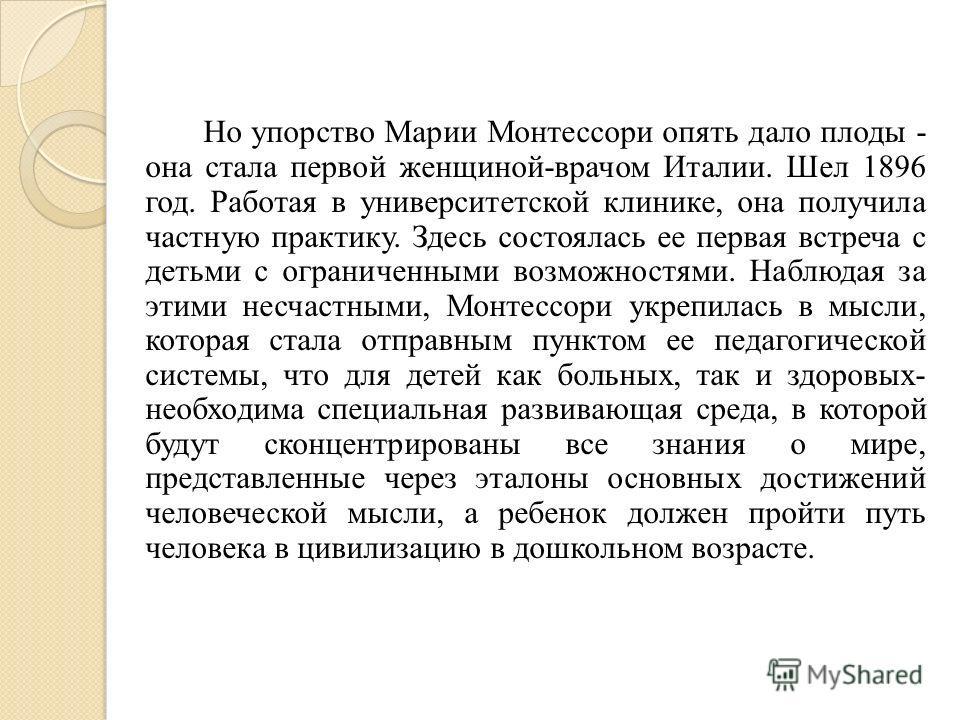 Но упорство Марии Монтессоpи опять дало плоды - она стала первой женщиной-вpачом Италии. Шел 1896 год. Работая в университетской клинике, она получила частную практику. Здесь состоялась ее первая встреча с детьми с ограниченными возможностями. Наблюд
