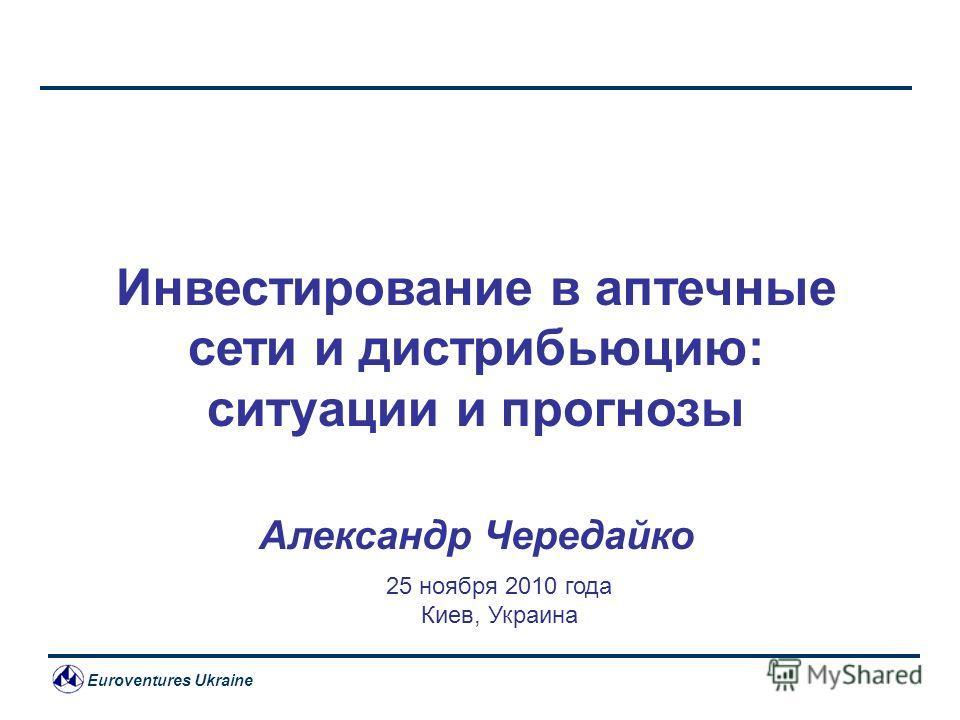 Euroventures Ukraine Инвестирование в аптечные сети и дистрибьюцию: ситуации и прогнозы Александр Чередайко 25 ноября 2010 года Киев, Украина