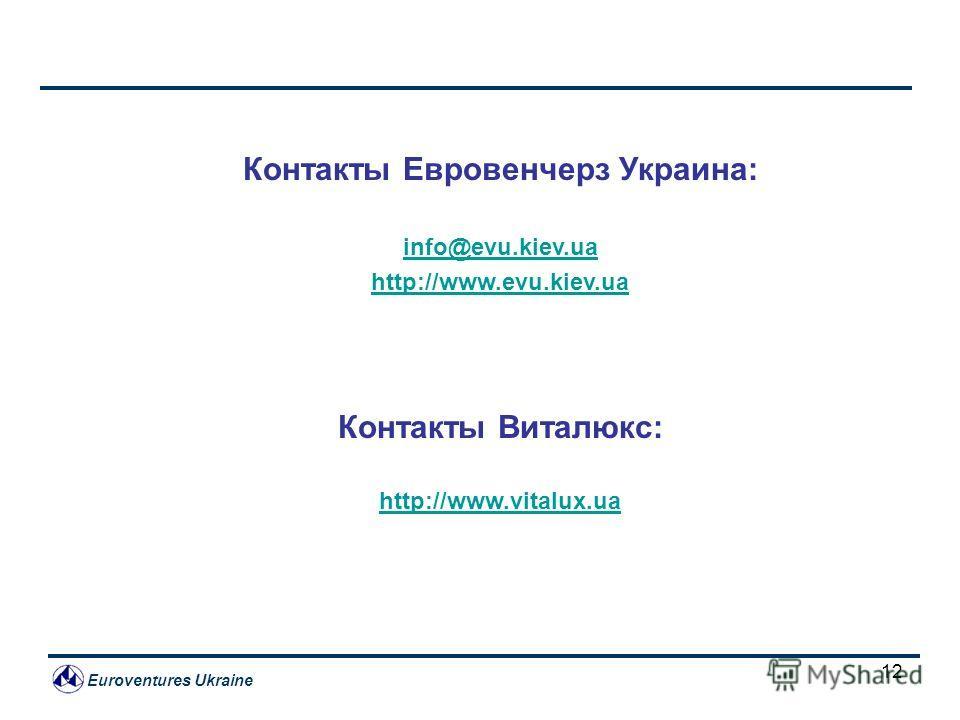 Euroventures Ukraine 12 Контакты Евровенчерз Украина: info@evu.kiev.ua http://www.evu.kiev.ua Контакты Виталюкс: http://www.vitalux.ua