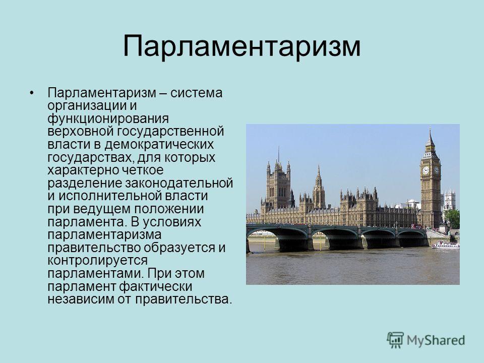 Парламентаризм Парламентаризм – система организации и функционирования верховной государственной власти в демократических государствах, для которых характерно четкое разделение законодательной и исполнительной власти при ведущем положении парламента.
