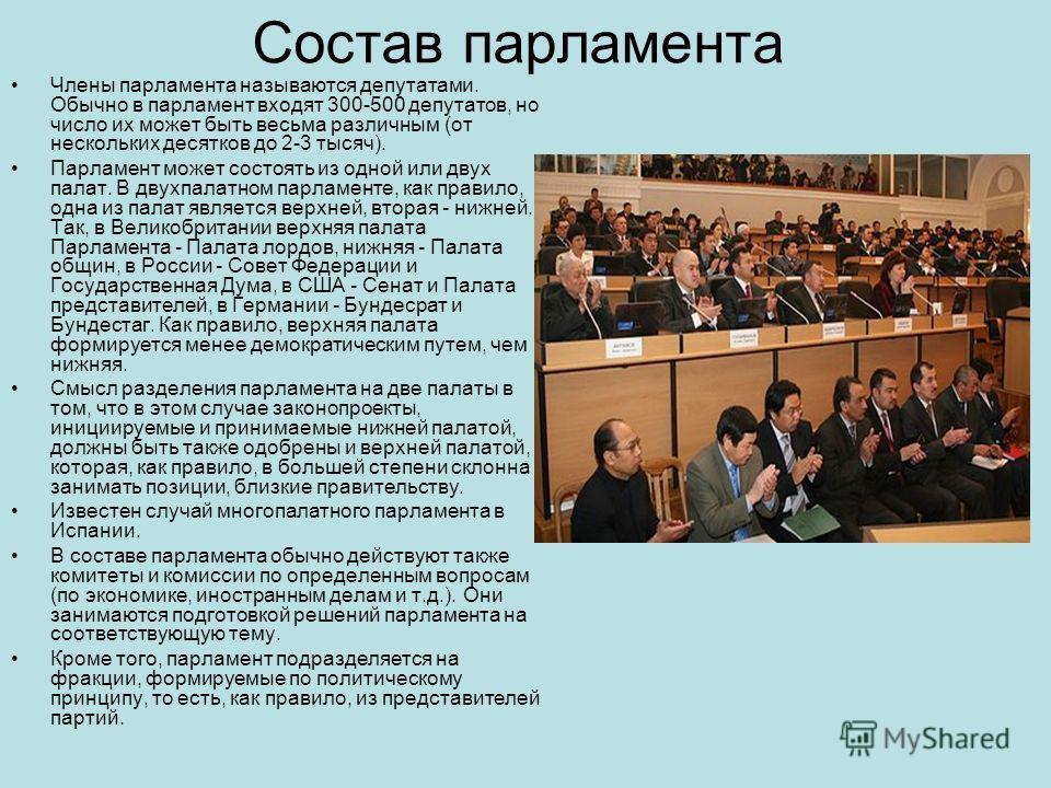 Состав парламента Члены парламента называются депутатами. Обычно в парламент входят 300-500 депутатов, но число их может быть весьма различным (от нескольких десятков до 2-3 тысяч). Парламент может состоять из одной или двух палат. В двухпалатном пар