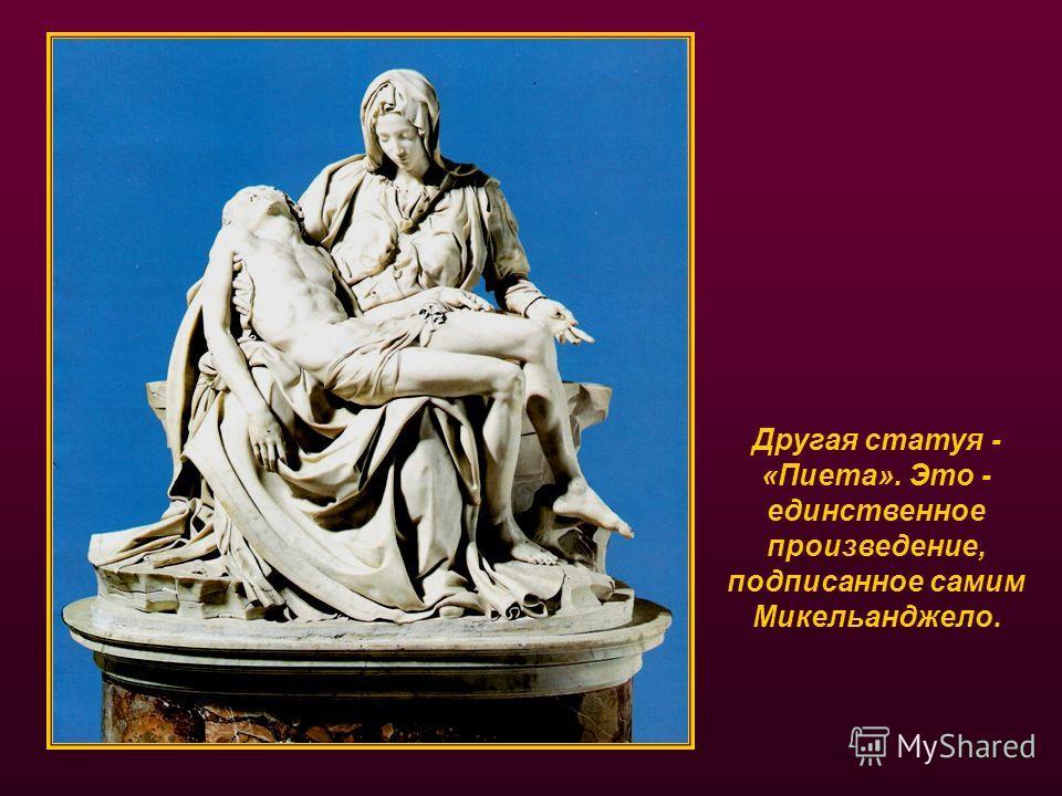 Другая статуя - «Пиета». Это - единственное произведение, подписанное самим Микельанджело.
