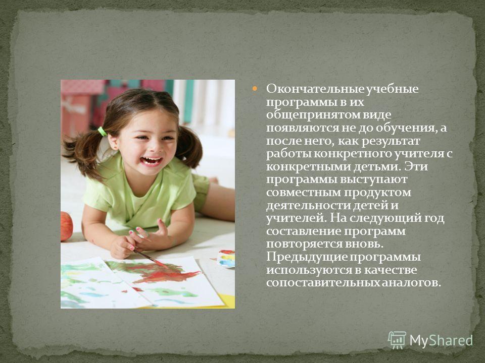 Окончательные учебные программы в их общепринятом виде появляются не до обучения, а после него, как результат работы конкретного учителя с конкретными детьми. Эти программы выступают совместным продуктом деятельности детей и учителей. На следующий го