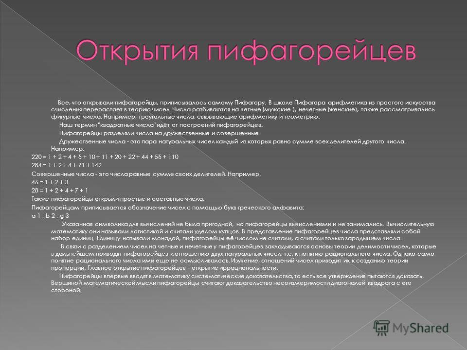 Все, что открывали пифагорейцы, приписывалось самому Пифагору. В школе Пифагора арифметика из простого искусства счисления перерастает в теорию чисел. Числа разбиваются на четные (мужские ), нечетные (женские), также рассматривались фигурные числа. Н