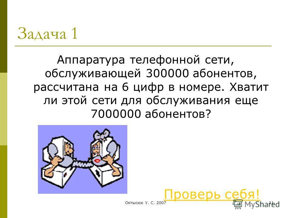 Октысюк У. С. 200711 Задача 1 Аппаратура телефонной сети, обслуживающей 300000 абонентов, рассчитана на 6 цифр в номере. Хватит ли этой сети для обслуживания еще 7000000 абонентов? Проверь себя!