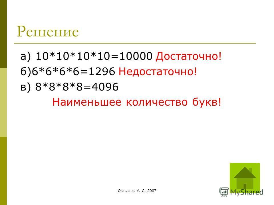Октысюк У. С. 200728 Решение а) 10*10*10*10=10000 Достаточно! б)6*6*6*6=1296 Недостаточно! в) 8*8*8*8=4096 Наименьшее количество букв!