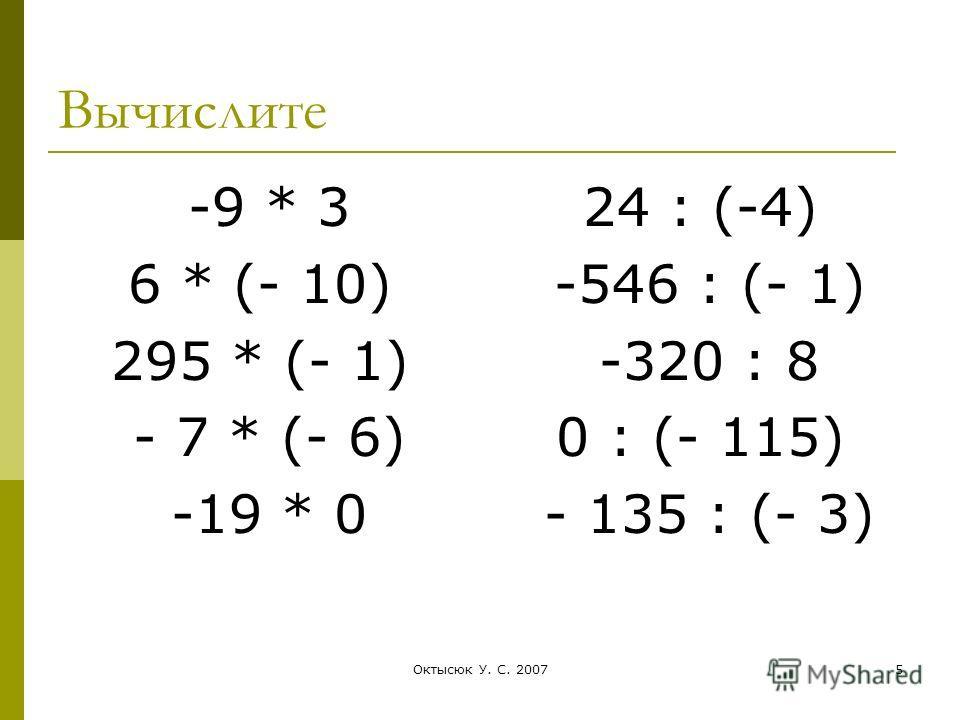 5 Вычислите -9 * 3 6 * (- 10) 295 * (- 1) - 7 * (- 6) -19 * 0 24 : (-4) -546 : (- 1) -320 : 8 0 : (- 115) - 135 : (- 3)