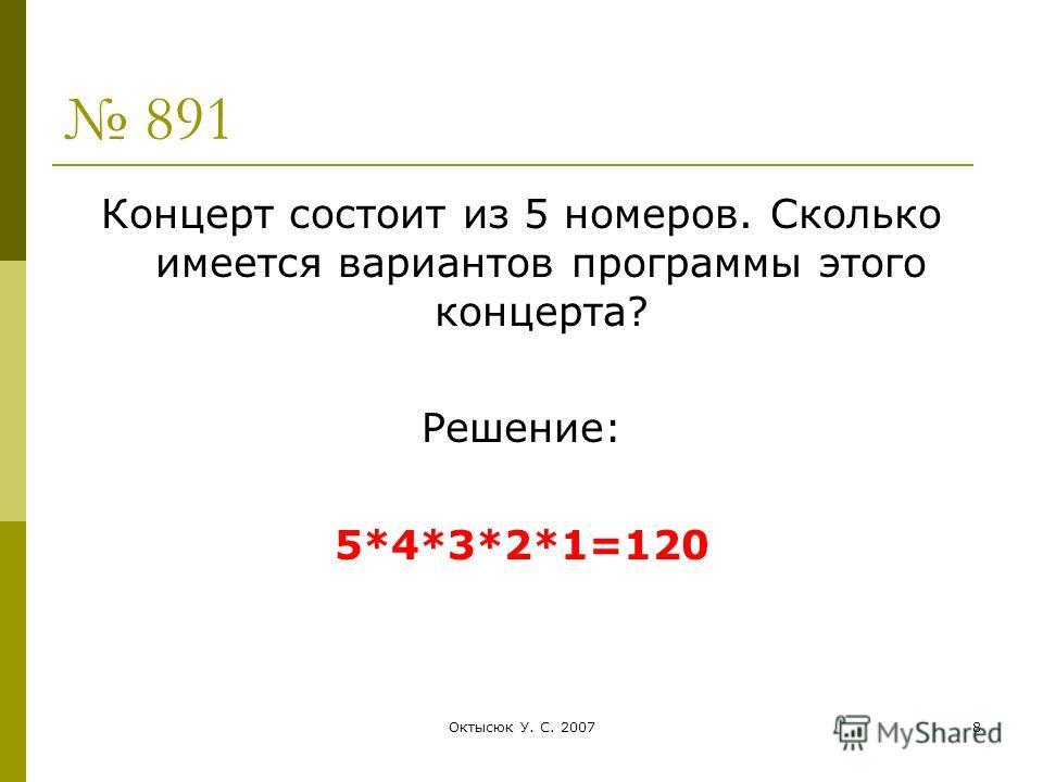 Октысюк У. С. 20078 891 Концерт состоит из 5 номеров. Сколько имеется вариантов программы этого концерта? Решение: 5*4*3*2*1=120