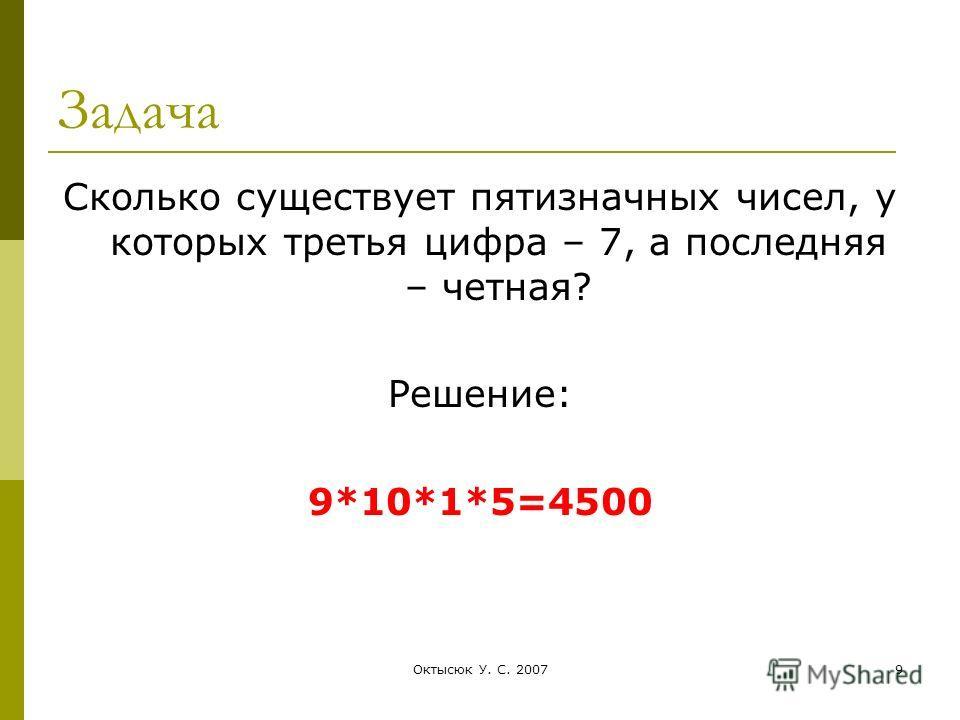 Октысюк У. С. 20079 Задача Сколько существует пятизначных чисел, у которых третья цифра – 7, а последняя – четная? Решение: 9*10*1*5=4500