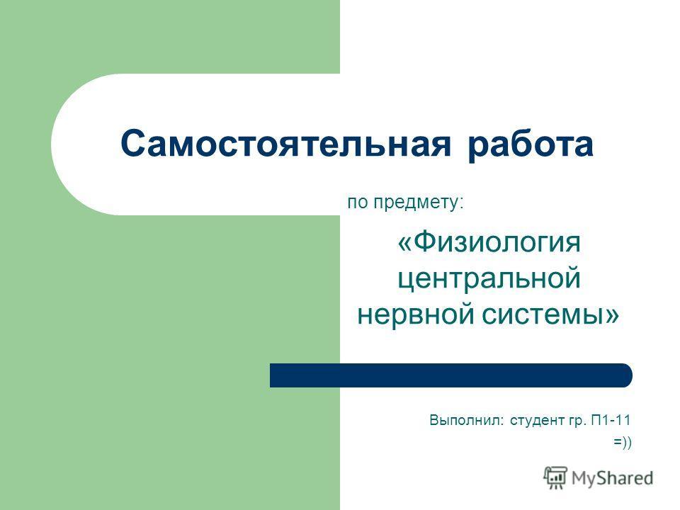 Самостоятельная работа по предмету: «Физиология центральной нервной системы» Выполнил: студент гр. П1-11 =))