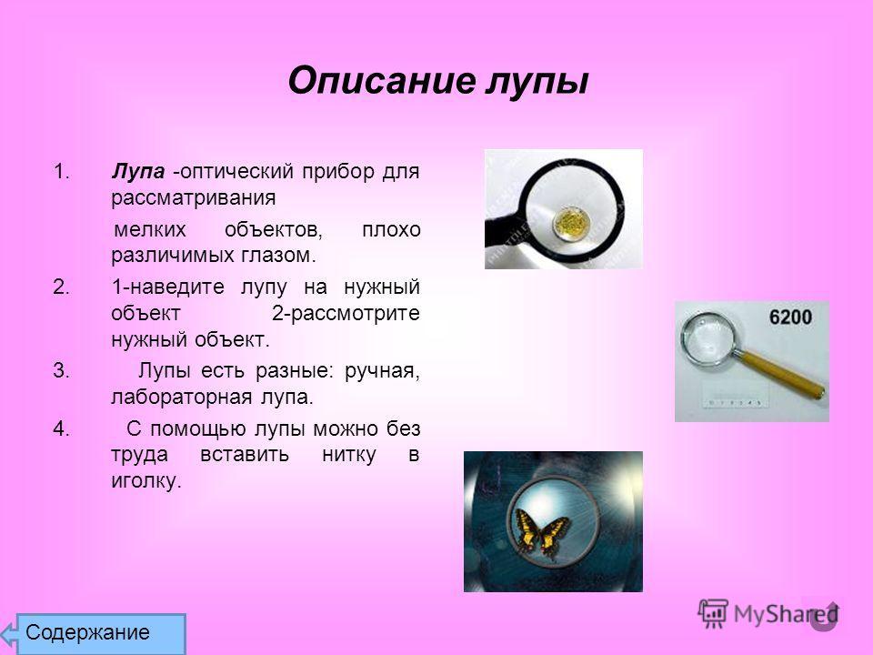 Описание лупы 1. Лупа -оптический прибор для рассматривания мелких объектов, плохо различимых глазом. 2.1-наведите лупу на нужный объект 2-рассмотрите нужный объект. 3. Лупы есть разные: ручная, лабораторная лупа. 4. С помощью лупы можно без труда вс