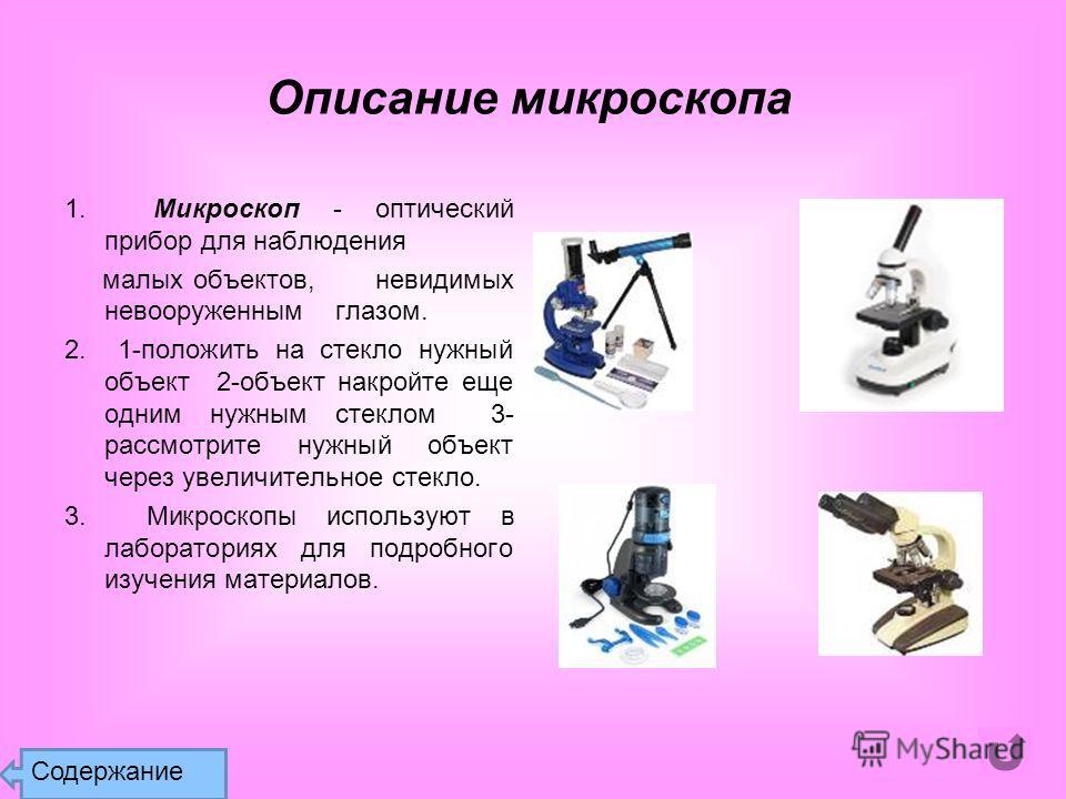 Описание микроскопа 1. Микроскоп - оптический прибор для наблюдения малых объектов, невидимых невооруженным глазом. 2. 1-положить на стекло нужный объект 2-объект накройте еще одним нужным стеклом 3- рассмотрите нужный объект через увеличительное сте