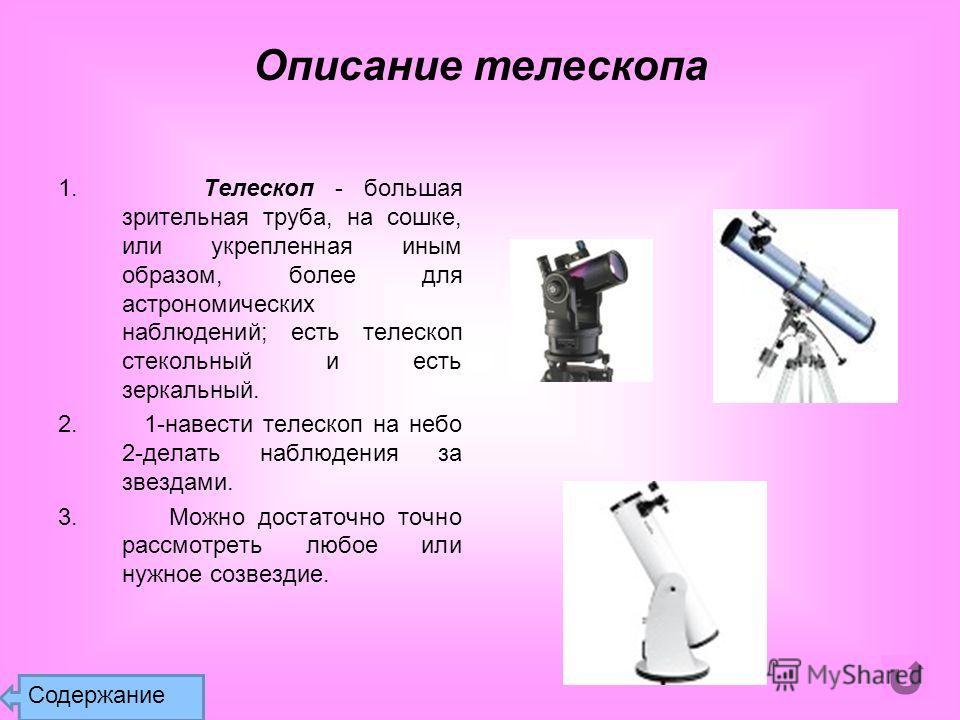 1. Телескоп - большая зрительная труба, на сошке, или укрепленная иным образом, более для астрономических наблюдений; есть телескоп стекольный и есть зеркальный. 2. 1-навести телескоп на небо 2-делать наблюдения за звездами. 3. Можно достаточно точно