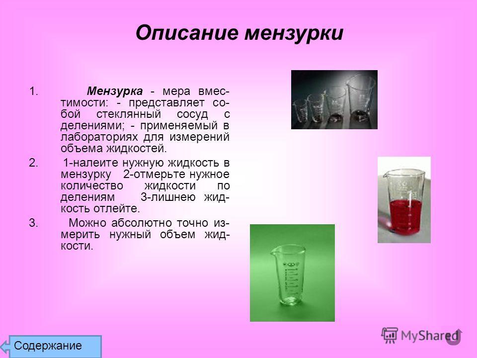 1. Мензурка - мера вмес- тимости: - представляет со- бой стеклянный сосуд с делениями; - применяемый в лабораториях для измерений объема жидкостей. 2. 1-налеите нужную жидкость в мензурку 2-отмерьте нужное количество жидкости по делениям 3-лишнею жид
