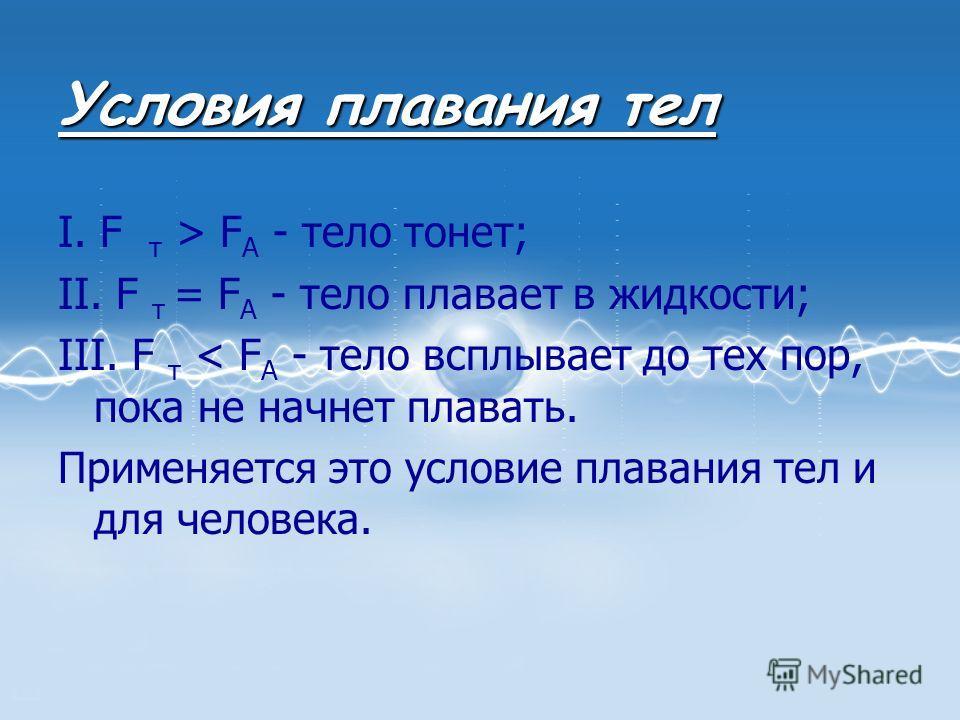 Условия плавания тел I. F т > F A - тело тонет; II. F т = F A - тело плавает в жидкости; III. F т < F A - тело всплывает до тех пор, пока не начнет плавать. Применяется это условие плавания тел и для человека.