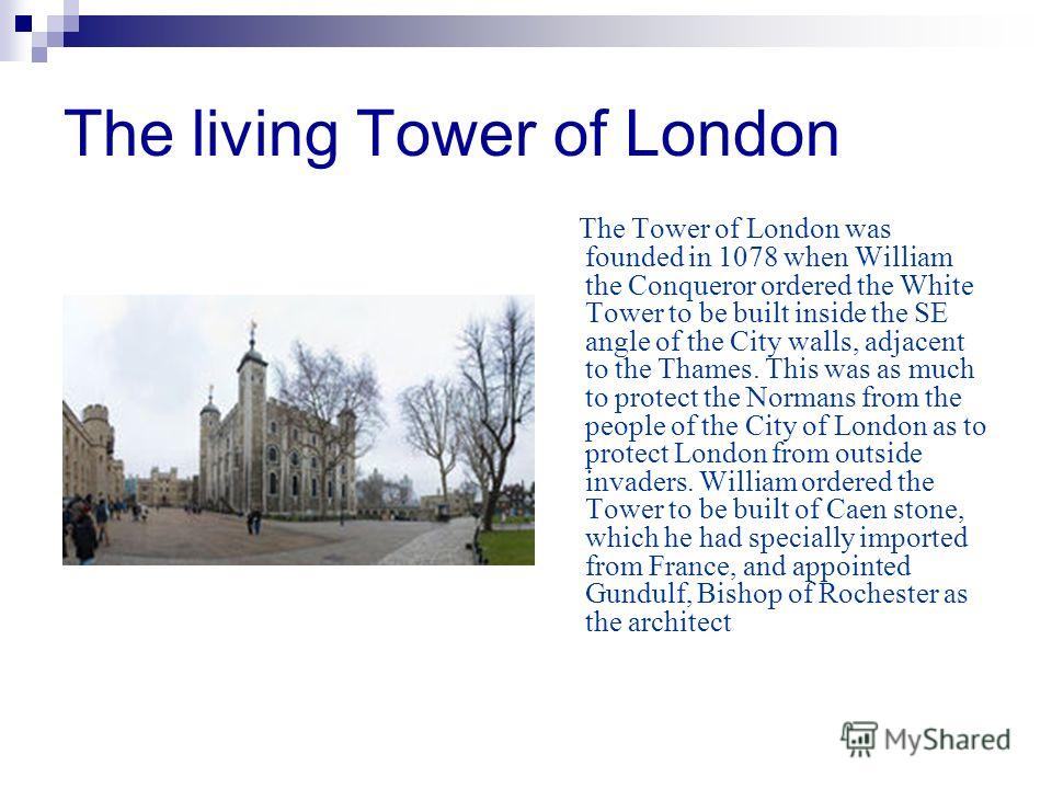 The living Tower of London The Tower of London was founded in 1078 when William the Conqueror ordered the White Tower to be built inside the SE angle of the City walls, adjacent to the Thames. This was as much to protect the Normans from the people o