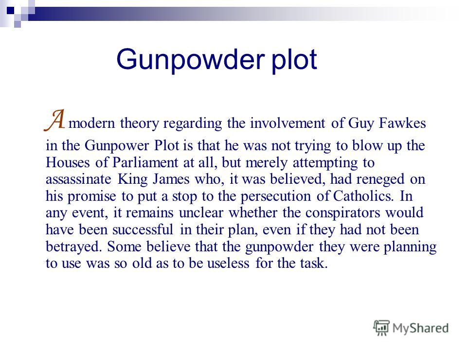 Gunpowder plot A modern theory regarding the involvement of Guy Fawkes in the Gunpower Plot is that he was not trying to blow up the Houses of Parliament at all, but merely attempting to assassinate King James who, it was believed, had reneged on his