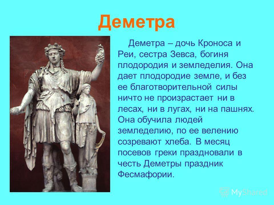 Деметра Деметра – дочь Кроноса и Реи, сестра Зевса, богиня плодородия и земледелия. Она дает плодородие земле, и без ее благотворительной силы ничто не произрастает ни в лесах, ни в лугах, ни на пашнях. Она обучила людей земледелию, по ее велению соз
