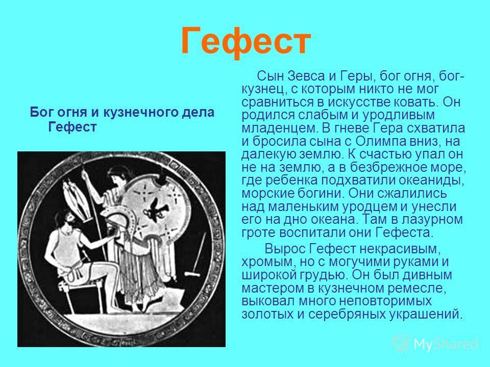 Гефест Бог огня и кузнечного дела Гефест Сын Зевса и Геры, бог огня, бог- кузнец, с которым никто не мог сравниться в искусстве ковать. Он родился слабым и уродливым младенцем. В гневе Гера схватила и бросила сына с Олимпа вниз, на далекую землю. К с