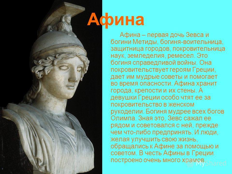 Афина Афина – первая дочь Зевса и богини Метиды, богиня-воительница, защитница городов, покровительница наук, земледелия, ремесел. Это богиня справедливой войны. Она покровительствует героям Греции, дает им мудрые советы и помогает во время опасности