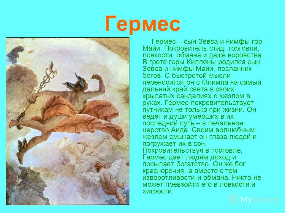 Гермес Гермес – сын Зевса и нимфы гор Майи. Покровитель стад, торговли, ловкости, обмана и даже воровства. В гроте горы Киллены родился сын Зевса и нимфы Майи, посланник богов. С быстротой мысли переносится он с Олимпа на самый дальний край света в с