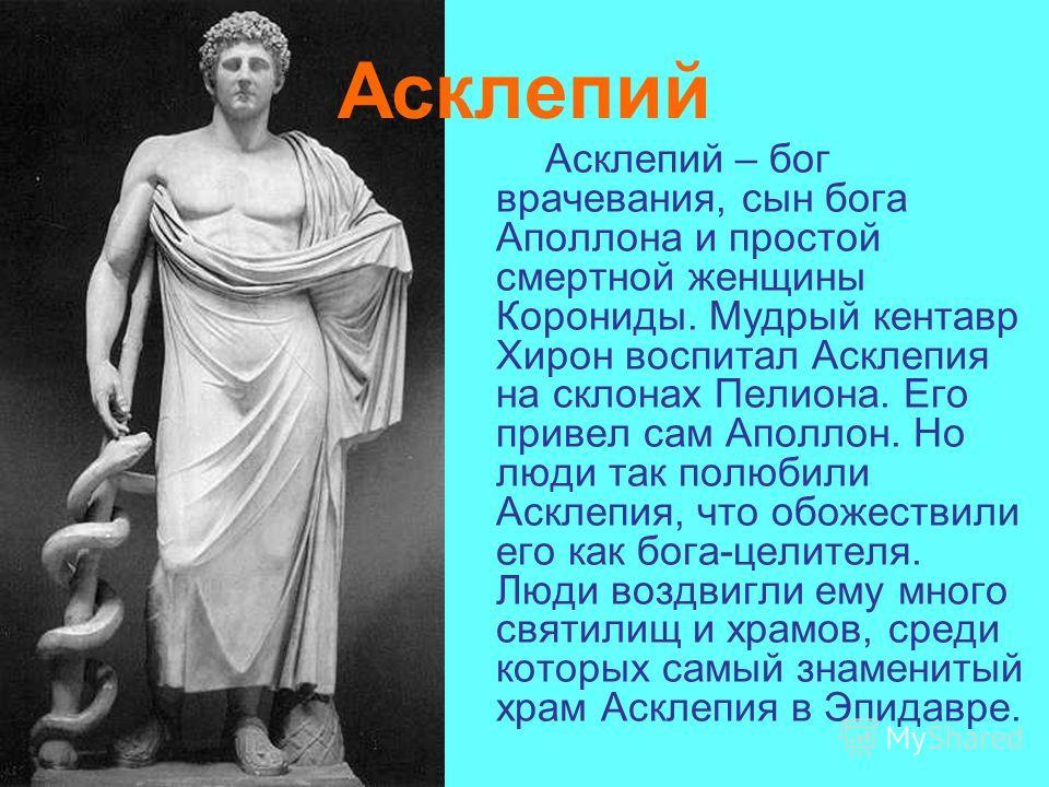Асклепий Асклепий – бог врачевания, сын бога Аполлона и простой смертной женщины Корониды. Мудрый кентавр Хирон воспитал Асклепия на склонах Пелиона. Его привел сам Аполлон. Но люди так полюбили Асклепия, что обожествили его как бога-целителя. Люди в