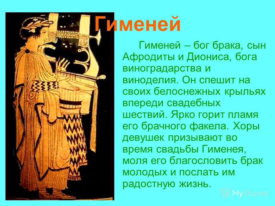 Гименей Гименей – бог брака, сын Афродиты и Диониса, бога виноградарства и виноделия. Он спешит на своих белоснежных крыльях впереди свадебных шествий. Ярко горит пламя его брачного факела. Хоры девушек призывают во время свадьбы Гименея, моля его бл