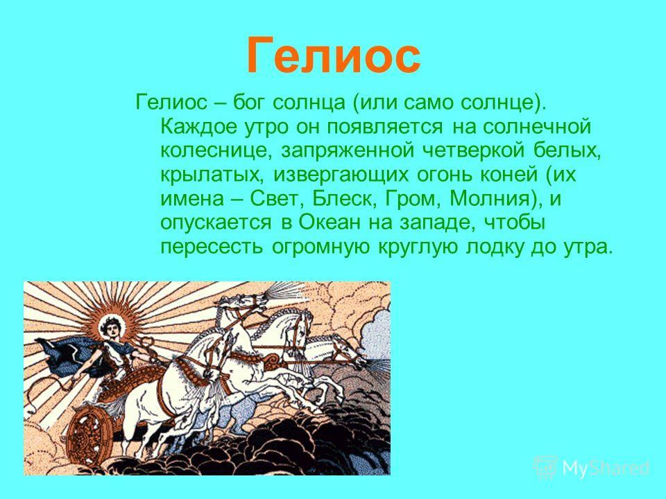 Гелиос Гелиос – бог солнца (или само солнце). Каждое утро он появляется на солнечной колеснице, запряженной четверкой белых, крылатых, извергающих огонь коней (их имена – Свет, Блеск, Гром, Молния), и опускается в Океан на западе, чтобы пересесть огр