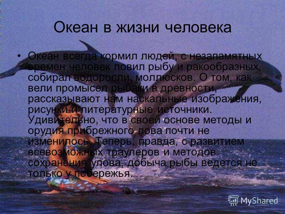 Океан в жизни человека Океан всегда кормил людей, с незапамятных времен человек ловил рыбу и ракообразных, собирал водоросли, моллюсков. О том, как вели промысел рыбаки в древности, рассказывают нам наскальные изображения, рисунки и литературные исто