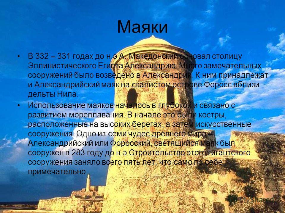 Маяки В 332 – 331 годах до н.э А. Македонский основал столицу Эллинистического Египта Александрию. Много замечательных сооружений было возведено в Александрии. К ним принадлежат и Александрийский маяк на скалистом острове Форосс вблизи дельты Нила. И