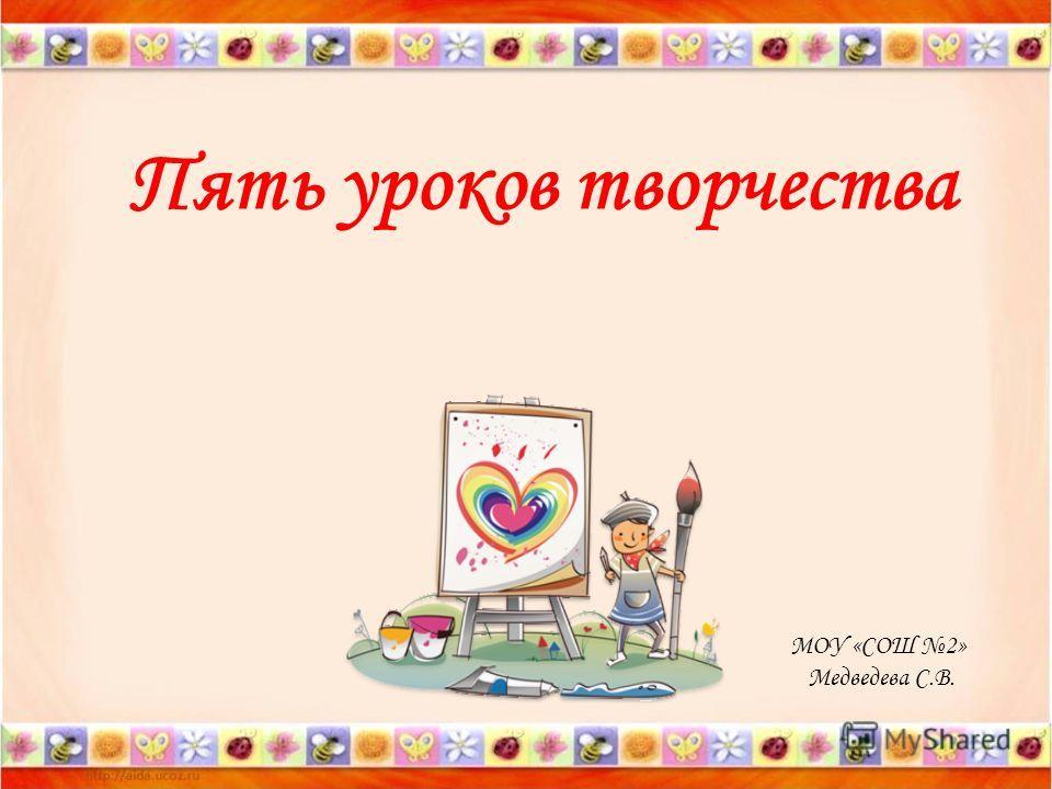 Пять уроков творчества МОУ «СОШ 2» Медведева С.В.