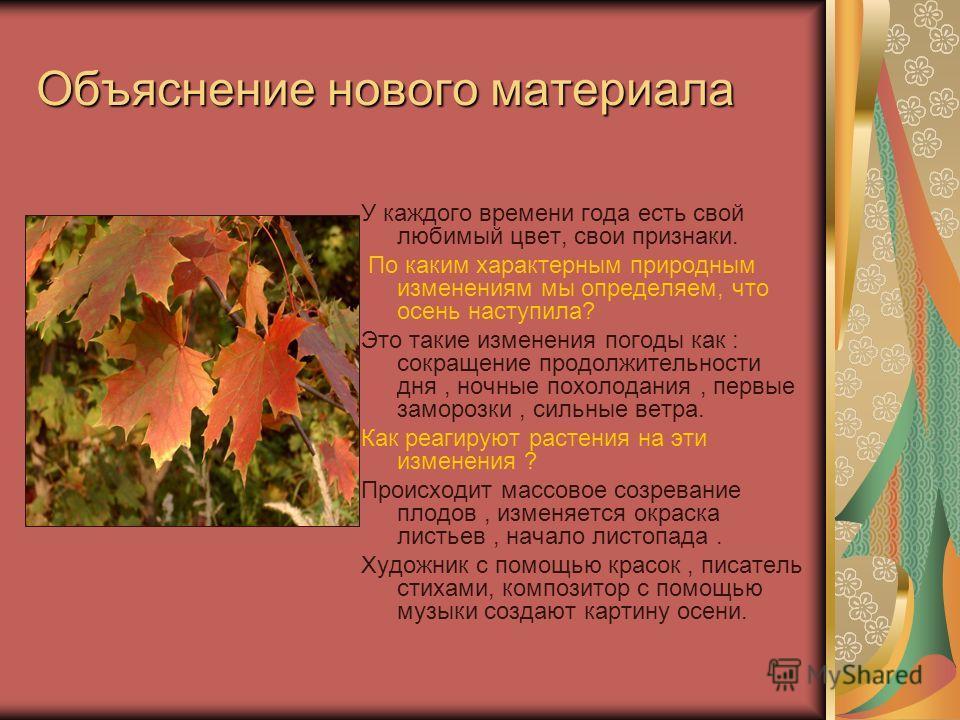 Объяснение нового материала У каждого времени года есть свой любимый цвет, свои признаки. По каким характерным природным изменениям мы определяем, что осень наступила? Это такие изменения погоды как : сокращение продолжительности дня, ночные похолода