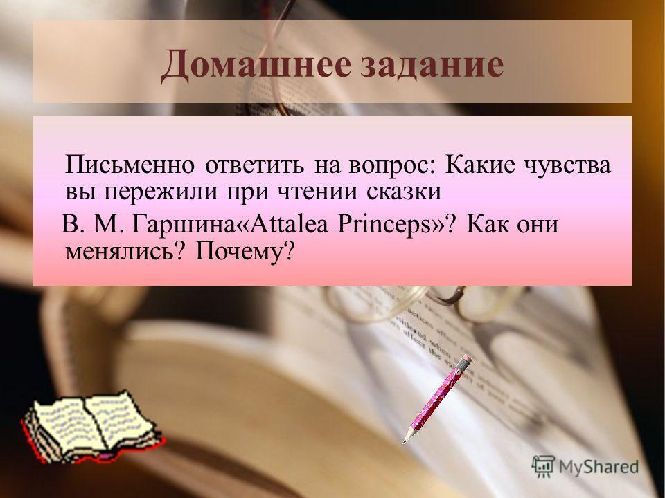 Домашнее задание Письменно ответить на вопрос: Какие чувства вы пережили при чтении сказки В. М. Гаршина«Attalea Princeps»? Как они менялись? Почему?