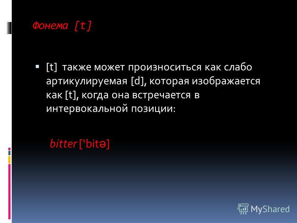 Фонема [t] [t] также может произноситься как слабо артикулируемая [d], которая изображается как [t], когда она встречается в интервокальной позиции: bitter [bit ə ]