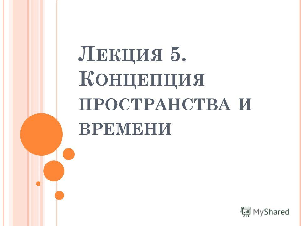 Л ЕКЦИЯ 5. К ОНЦЕПЦИЯ ПРОСТРАНСТВА И ВРЕМЕНИ