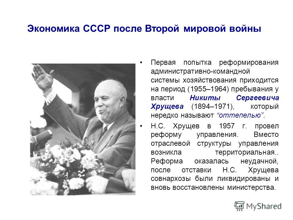 Экономика СССР после Второй мировой войны Первая попытка реформирования административно-командной системы хозяйствования приходится на период (1955–1964) пребывания у власти Никиты Сергеевича Хрущева (1894–1971), который нередко называют оттепелью. Н
