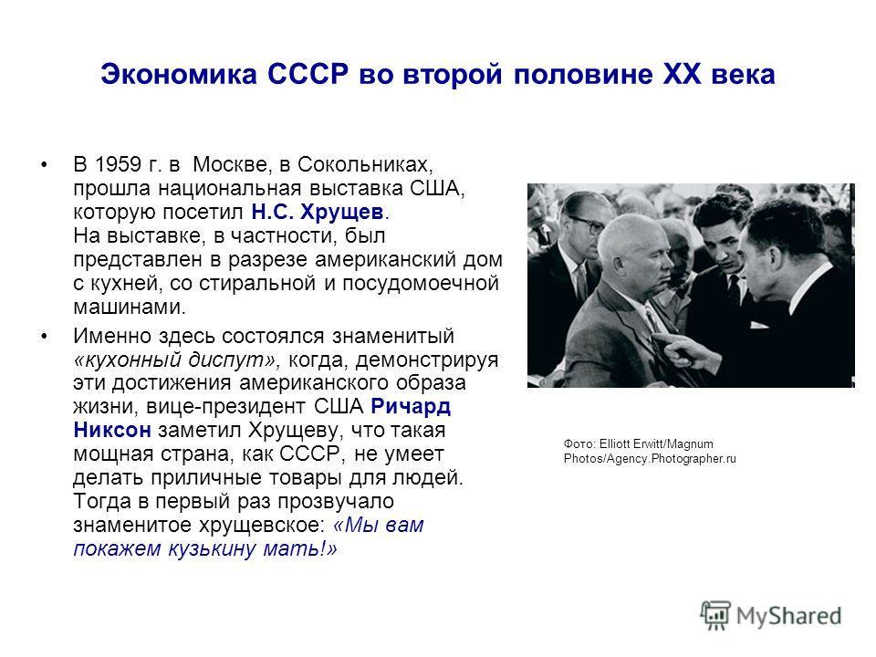 Экономика СССР во второй половине ХХ века В 1959 г. в Москве, в Сокольниках, прошла национальная выставка США, которую посетил Н.С. Хрущев. На выставке, в частности, был представлен в разрезе американский дом с кухней, со стиральной и посудомоечной м