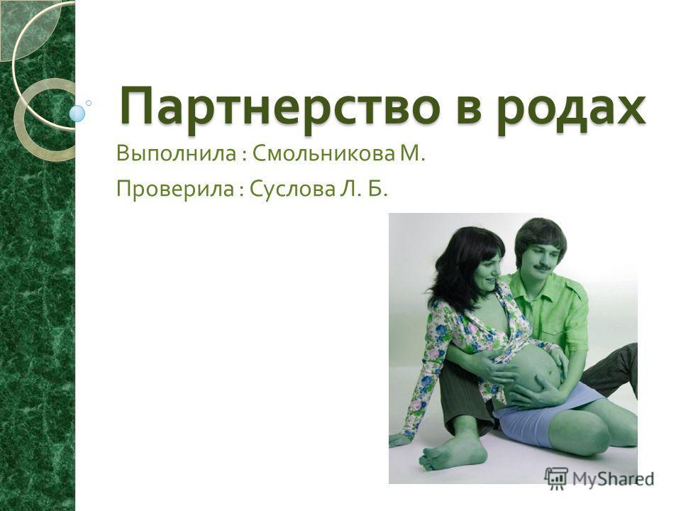 Партнерство в родах Выполнила : Смольникова М. Проверила : Суслова Л. Б.