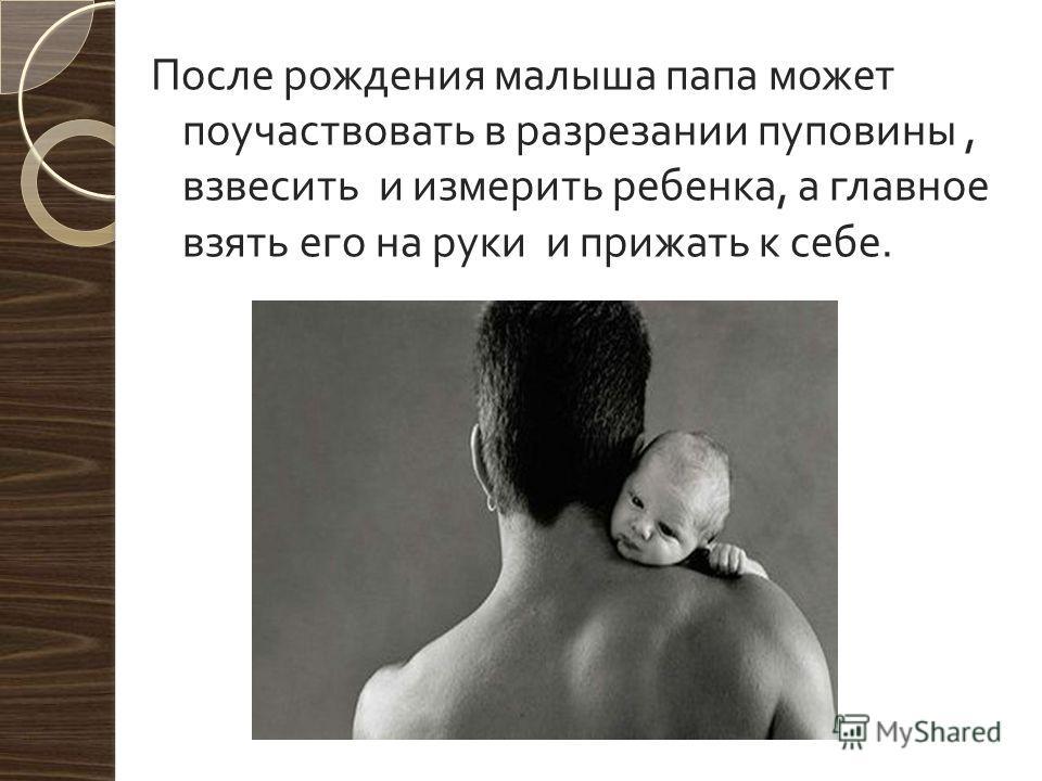 После рождения малыша папа может поучаствовать в разрезании пуповины, взвесить и измерить ребенка, а главное взять его на руки и прижать к себе.